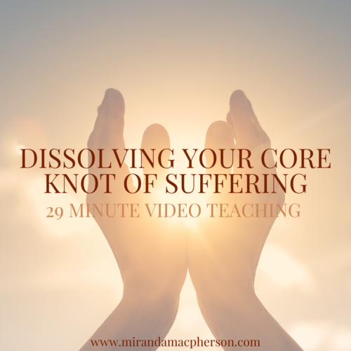DISSOLVING YOUR CORE KNOT OF SUFFERING a video teaching by Miranda Macpherson