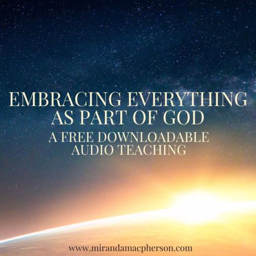 EMBRACING EVERYTHING AS PART OF GOD a free downloadable audio teaching by spiritual teacher Miranda Macpherson