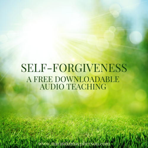 SELF-FORGIVENESS a free downloadable audio teaching by spiritual teacher Miranda Macpherson