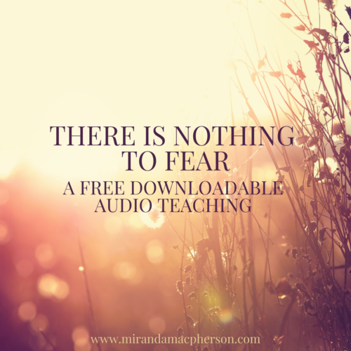 THERE IS NOTHING TO FEAR a free downloadable audio teaching by spiritual teacher Miranda Macpherson