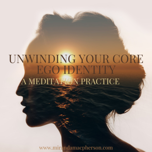 UNWINDING YOUR CORE EGO IDENTITY a downloadable guided audio meditation by spiritual teacher Miranda Macpherson