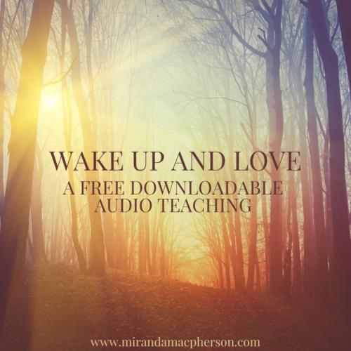 WAKE UP AND LOVE a free downloadable audio teaching by Miranda Macpherson
